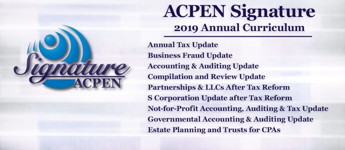 ACPEN Signature | 2019 Annual Curriculum • Annual Tax Update • Business Fraud Update • Accounting & Auditing Update • Compilation and Review Update • Partnerships & LLCs After Tax Reform • S Corporation Update after Tax Reform • Not-for-Profit Accounting, Auditing & Tax Update • Governmental Accounting & Auditing Update • Estate Planning and Trusts for CPAs