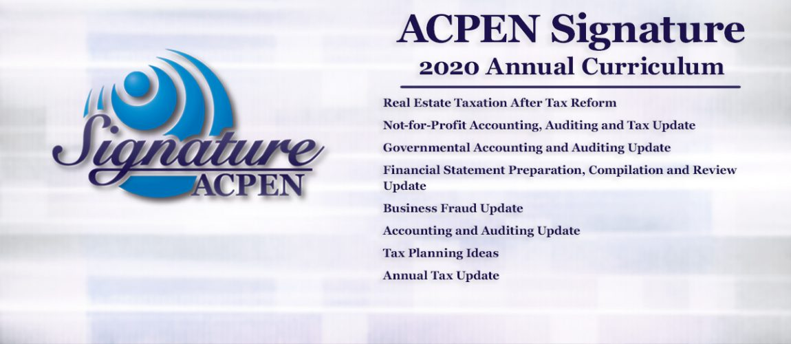 ACPEN Signature | 2020 Annual Curriculum • Real Estate Taxation After Tax Reform • Not-for-Profit Accounting, Auditing and Tax Update • Governmental Accounting and Auditing Update • Financial Statement Preparation, Compilation and Review Update • Business Fraud Update • Accounting and Auditing Update • Tax Planning Ideas • Annual Tax Update